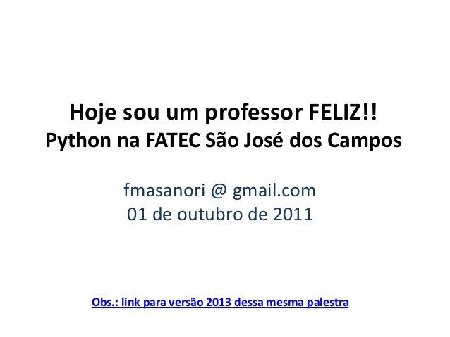 Hoje sou um professor FELIZ!! Python na FATEC São José dos Campos fmasanori @ gmail.com 01 de outubro de 2011  Obs.: link ...