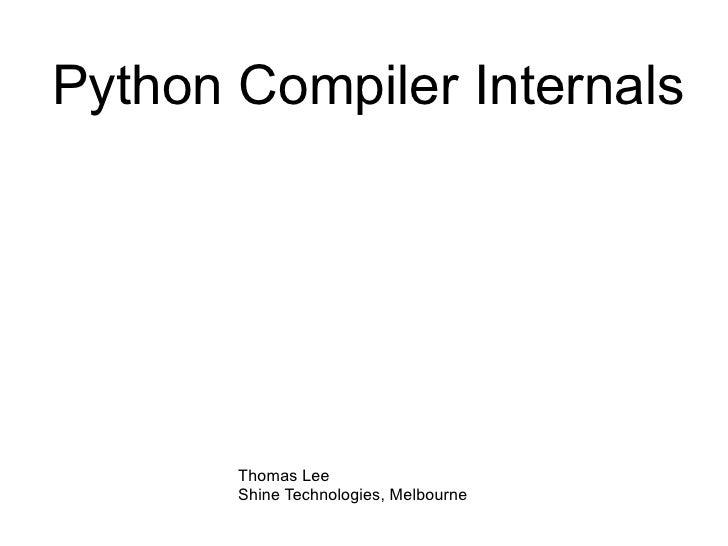 Python Compiler Internals Thomas Lee Shine Technologies, Melbourne