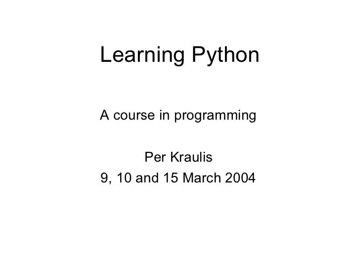 Learning PythonA course in programming       Per Kraulis9, 10 and 15 March 2004
