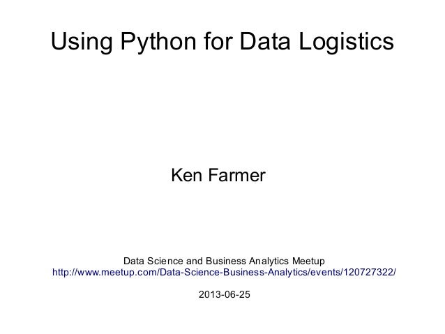 Using Python for Data LogisticsKen FarmerData Science and Business Analytics Meetuphttp://www.meetup.com/Data-Science-Busi...