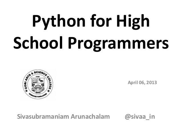 Python for HighSchool Programmers                              April 06, 2013Sivasubramaniam Arunachalam   @sivaa_in