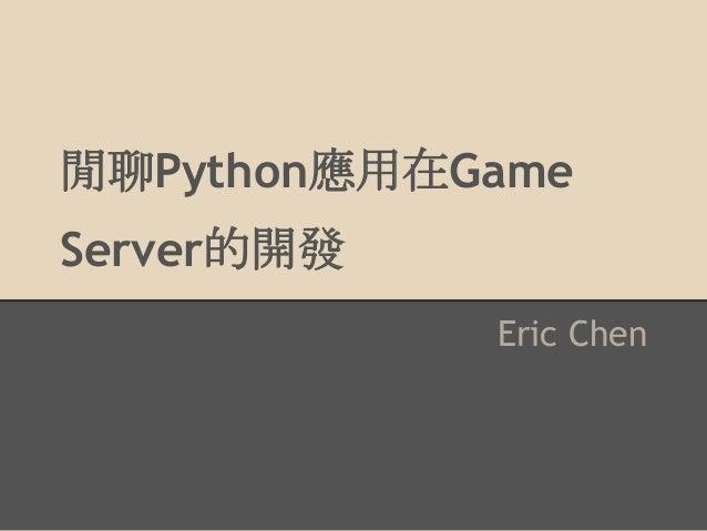 閒聊Python應用在Game Server的開發 Eric Chen