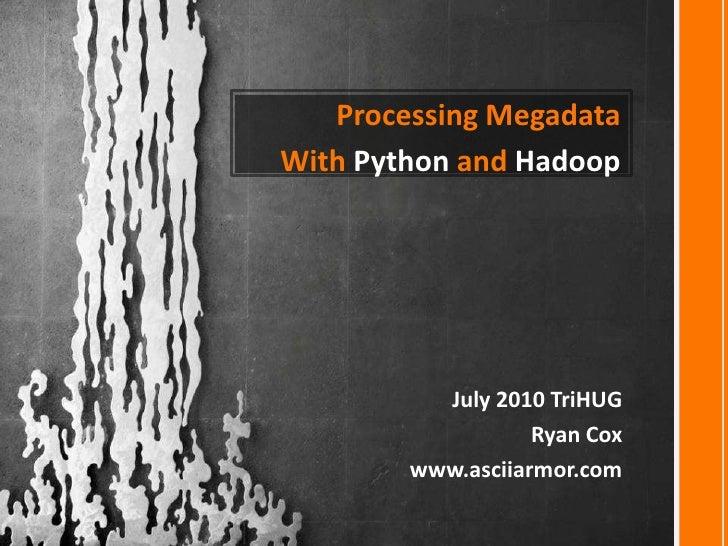 Processing Megadata<br />With Python and Hadoop<br />July 2010 TriHUG<br />Ryan Cox<br />www.asciiarmor.com<br />