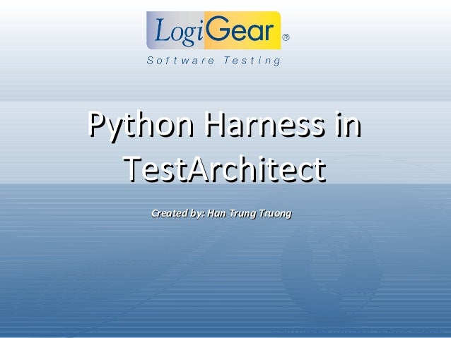 © 2011 LogiGear Corporation. All Rights ReservedPython Harness inPython Harness inTestArchitectTestArchitectCreated by: Ha...