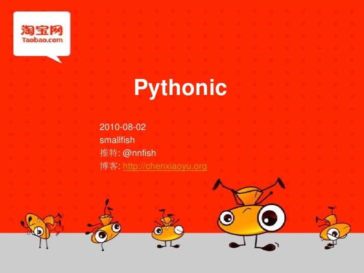 Pythonic<br />2010-08-02<br />smallfish<br />推特: @nnfish<br />博客: http://chenxiaoyu.org<br />