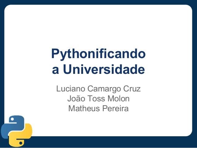 Pythonificando a Universidade Luciano Camargo Cruz João Toss Molon Matheus Pereira