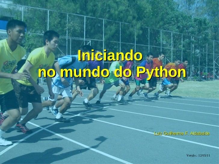Iniciandono mundo do Python              Luiz Guilherme F. Aldabalde                             Versão.: 12/05/11