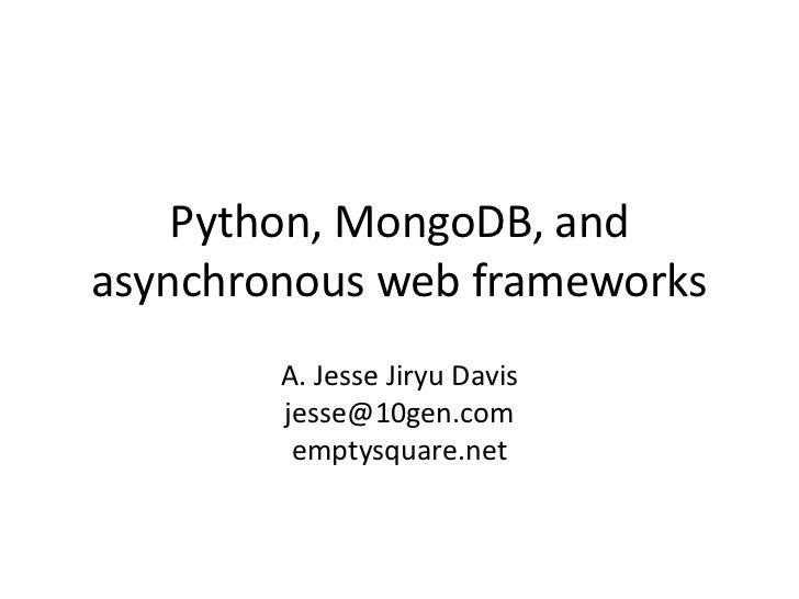 Python, MongoDB, andasynchronous web frameworks        A. Jesse Jiryu Davis        jesse@10gen.com         emptysquare.net