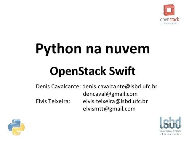 Python na nuvem OpenStack Swift Denis Cavalcante: denis.cavalcante@lsbd.ufc.br dencaval@gmail.com Elvis Teixeira: elvis.te...