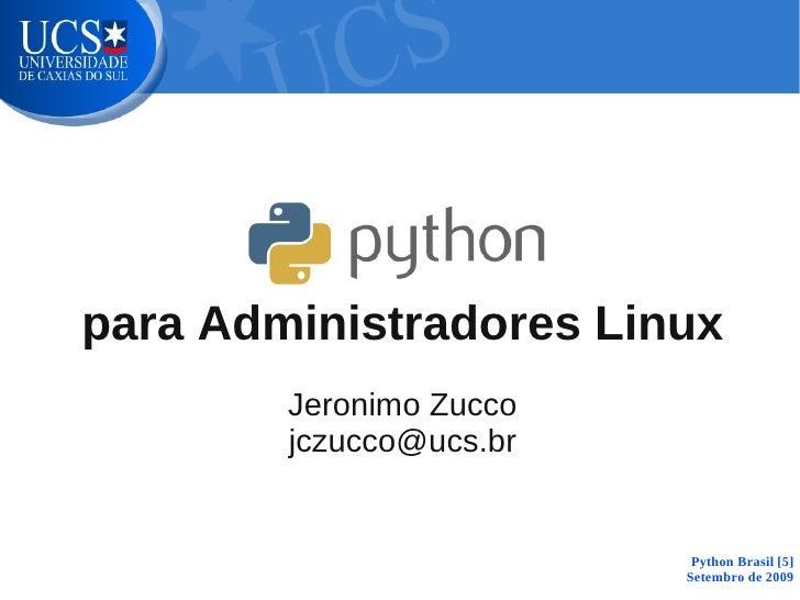 para Administradores Linux         Jeronimo Zucco         jczucco@ucs.br                             Python Brasil [5]    ...
