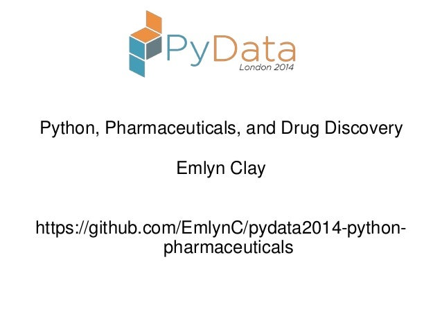 Python, Pharmaceuticals, and Drug Discovery Emlyn Clay https://github.com/EmlynC/pydata2014-python- pharmaceuticals