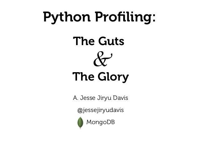 Python Profiling: A. Jesse Jiryu Davis  @jessejiryudavis  MongoDB The Glory & The Guts