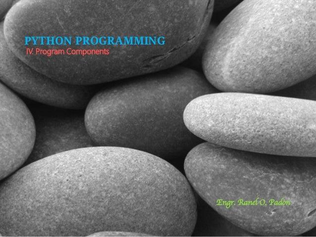 PYTHON PROGRAMMING IV. Program Components  Engr. Ranel O. Padon