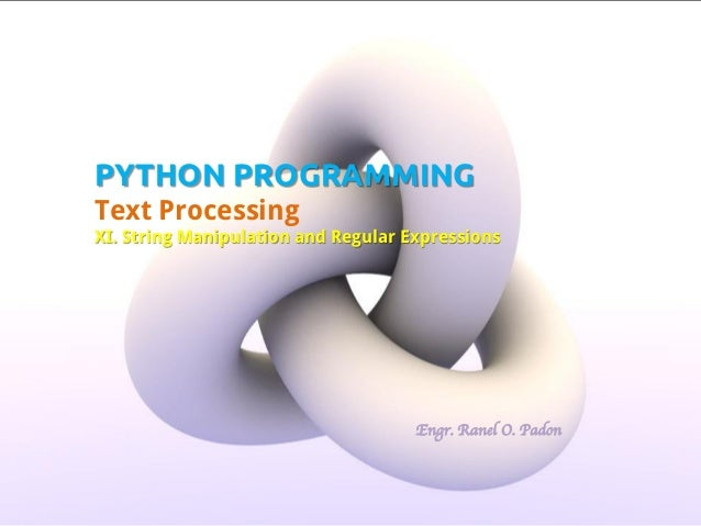 PYTHON PROGRAMMING Text Processing XI. String Manipulation and Regular Expressions  Engr. Ranel O. Padon