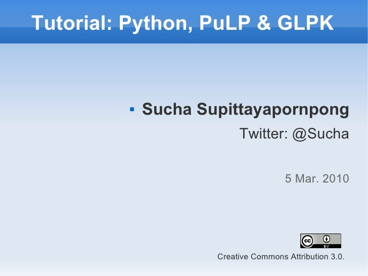 Tutorial: Python, PuLP & GLPK                Sucha Supittayapornpong                           Twitter: @Sucha           ...