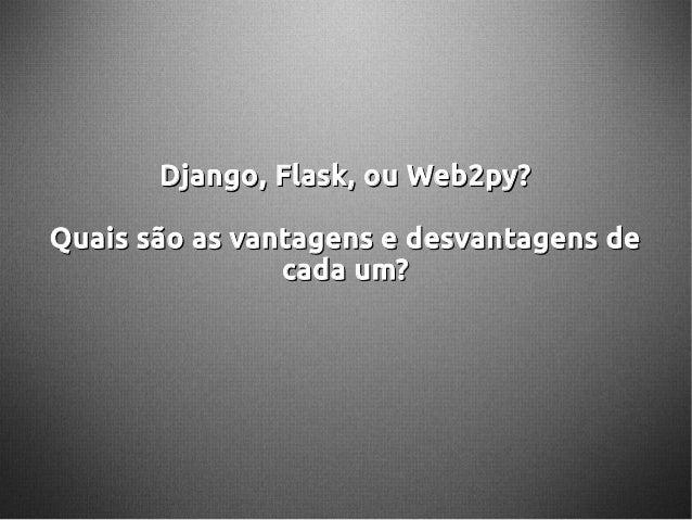 Django, Flask, ou Web2py?Django, Flask, ou Web2py? Quais são as vantagens e desvantagens deQuais são as vantagens e desvan...