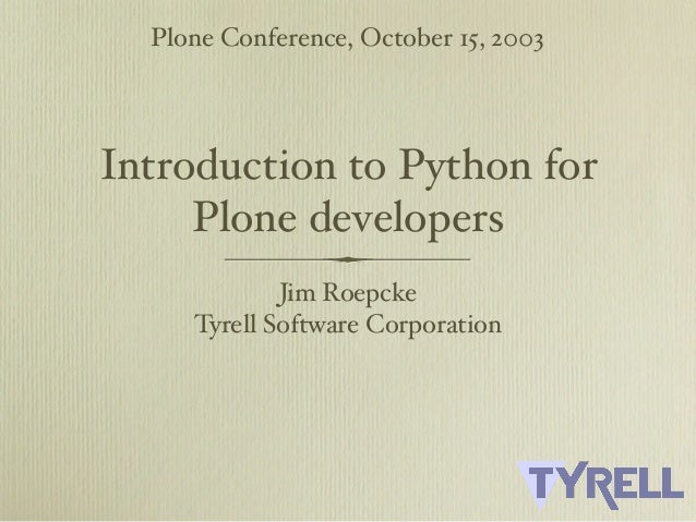 Plone Conference, October 15, 2003Introduction to Python for     Plone developers             Jim Roepcke     Tyrell Softw...