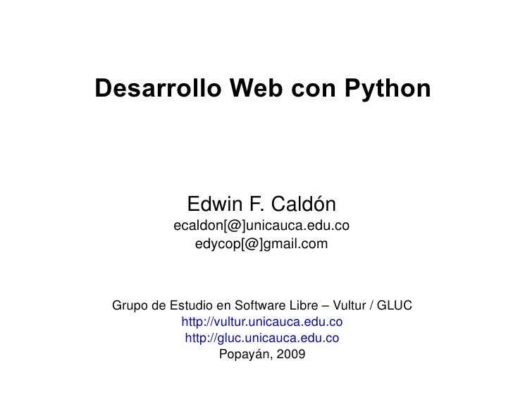 Desarrollo Web con Python Edwin F. Caldón ecaldon[@]unicauca.edu.co edycop[@]gmail.com Grupo de Estudio en Software Libre ...