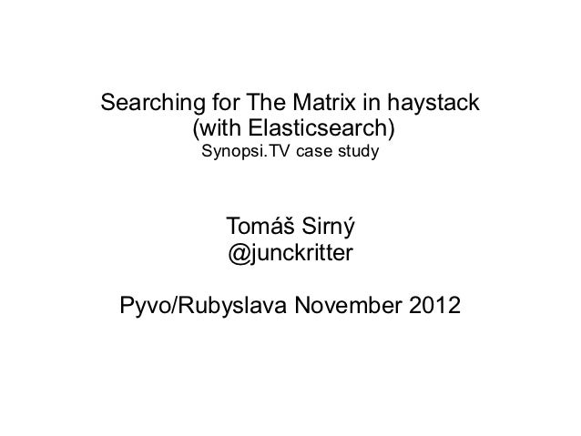 Searching for The Matrix in haystack        (with Elasticsearch)         Synopsi.TV case study           Tomáš Sirný      ...