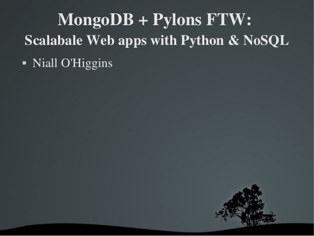 MongoDB + Pylons FTW:  Scalabale Web apps with Python & NoSQL  Niall O'Higgins