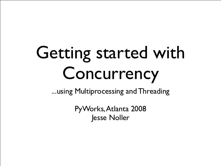 Getting started with    Concurrency   ...using Multiprocessing and Threading           PyWorks, Atlanta 2008             J...