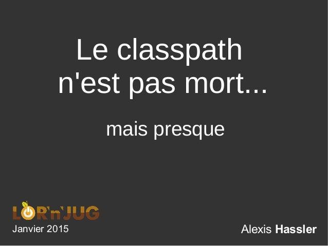 Alexis Hassler Le classpath n'est pas mort... Janvier 2015 mais presque