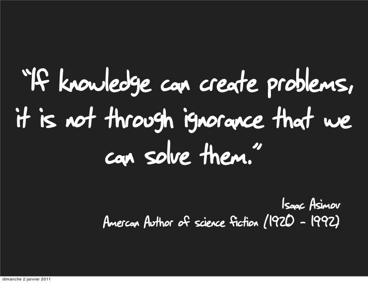 """If knowledge can create problems,      it is not through ignorance that we                can solve them.""               ..."