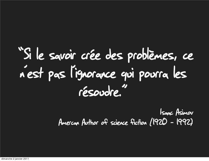 """""""Si le savoir crée des problèmes, ce              n'est pas l'ignorance qui pourra les                            résoudre..."""