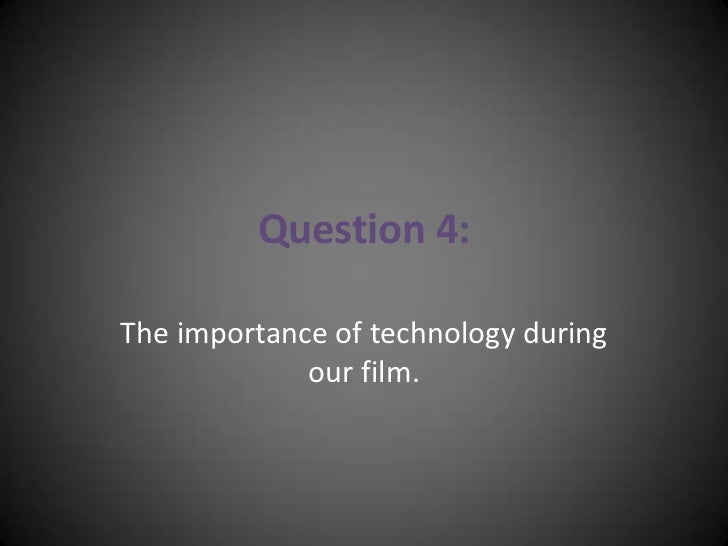 Question 4:<br />The importance of technology during our film.<br />