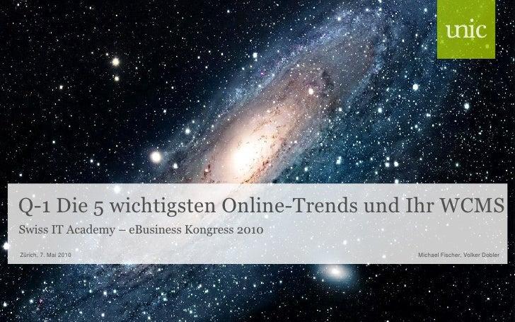 Q-1 Die 5 wichtigsten Online-Trends und Ihr WCMS Swiss IT Academy – eBusiness Kongress 2010 Zürich, 7. Mai 2010           ...