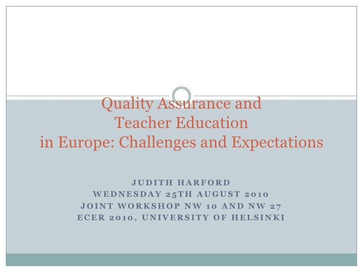 Quality Assurance and Teacher Educationin Europe: Challenges and Expectations<br />Judith Harford<br />Wednesday 25th Augu...