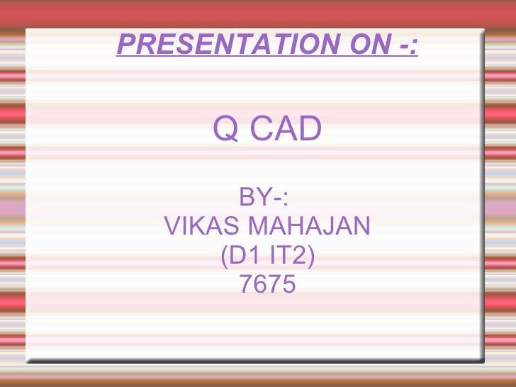 PRESENTATION ON -: <ul><ul><li>Q CAD </li></ul></ul><ul><ul><li>BY-:  </li></ul></ul><ul><ul><li>VIKAS MAHAJAN </li></ul><...