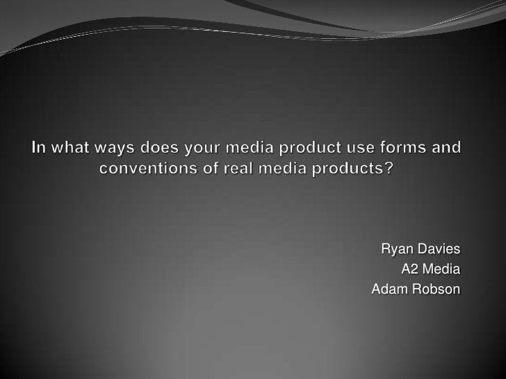 In what ways does your media product use forms and conventions of real media products?<br />Ryan Davies<br />A2 Media<br /...