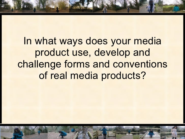 In what ways does your media product use, develop and challenge forms and conventions of real media products?