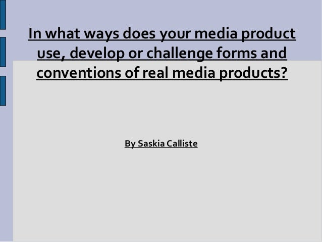 In what ways does your media product use, develop or challenge forms and conventions of real media products?            By...