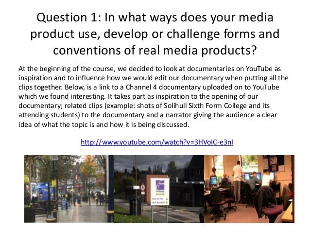 Question 1: In what ways does your media product use, develop or challenge forms and conventions of real media products? A...