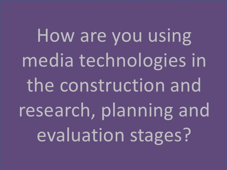 How are you usingmedia technologies in the construction andresearch, planning and  evaluation stages?