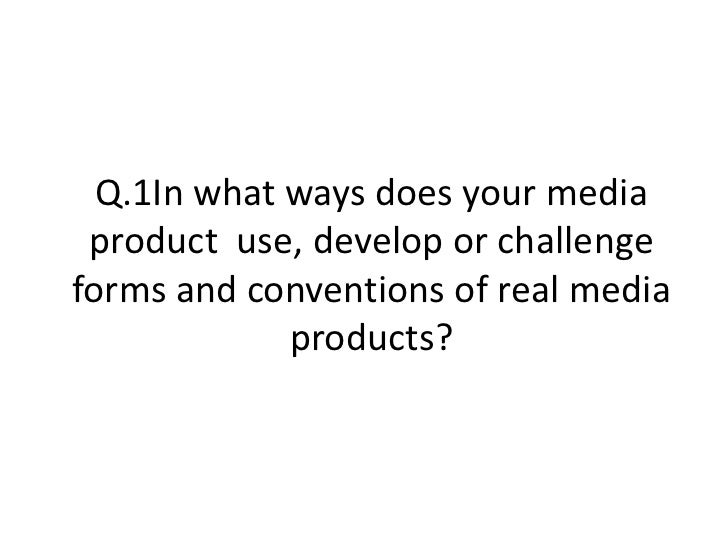 Q.1In what ways does your media product  use, develop or challenge forms and conventions of real media products?<br />