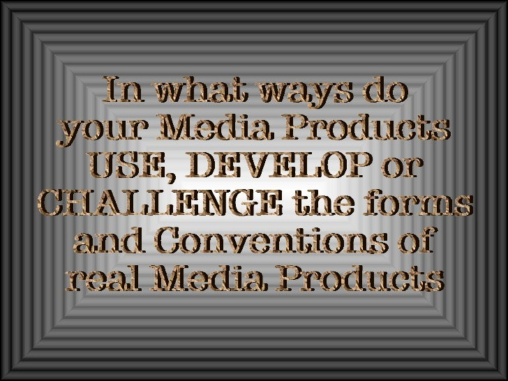In what ways do  your Media Products USE, DEVELOP or CHALLENGE the forms and Conventions of  real Media Products