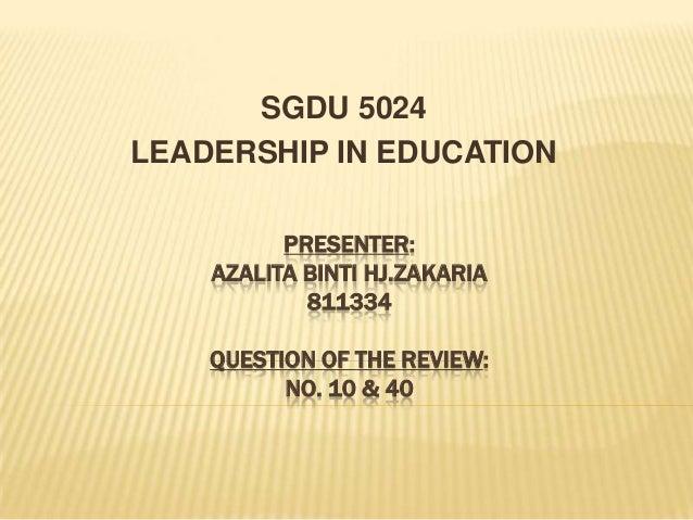 PRESENTER:AZALITA BINTI HJ.ZAKARIA811334QUESTION OF THE REVIEW:NO. 10 & 40SGDU 5024LEADERSHIP IN EDUCATION