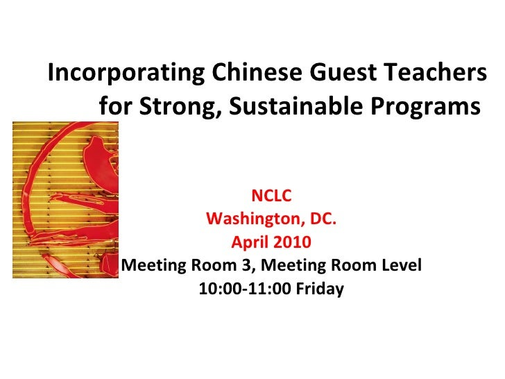 Incorporating Chinese Guest Teachers for Strong, Sustainable Programs  NCLC Washington, DC. April 2010 Meeting Room 3, Mee...