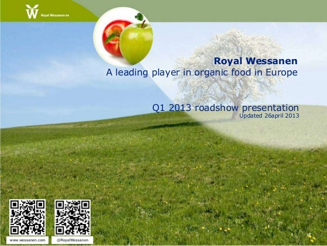 Royal WessanenA leading player in organic food in EuropeQ1 2013 roadshow presentationUpdated 26april 2013www.wessanen.com ...