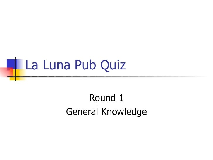 La Luna Pub Quiz Round 1 General Knowledge
