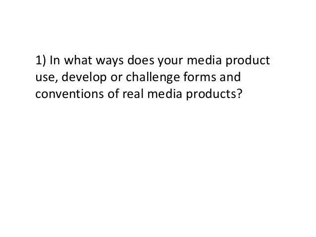 1) In what ways does your media productuse, develop or challenge forms andconventions of real media products?