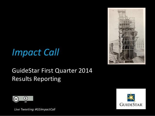 Impact Call GuideStar First Quarter 2014 Results Reporting Live Tweeting: #GSImpactCall