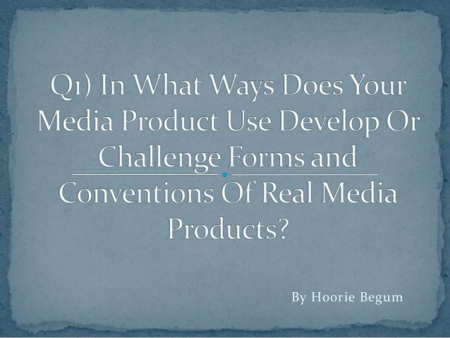 Q1 in what ways does your media products use develop or challenge forms and conventions of real media products