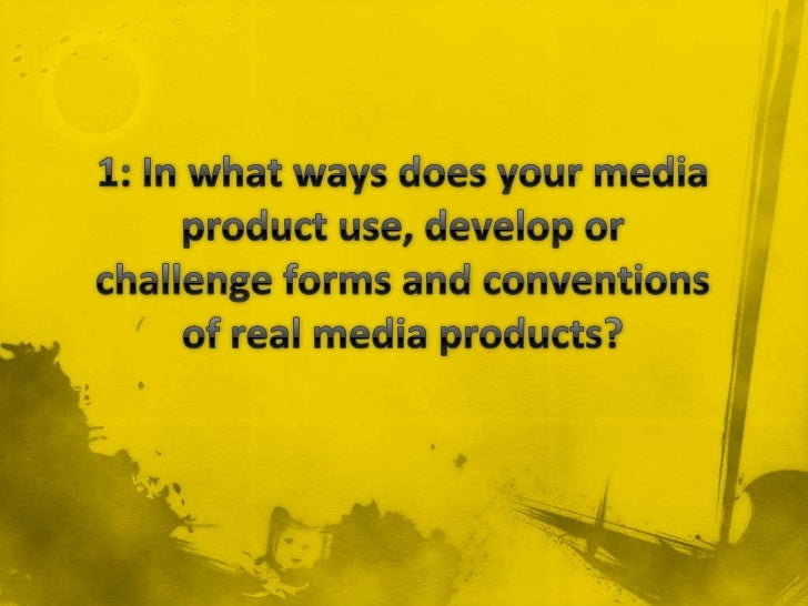 1: In what ways does your media product use, develop or challenge forms and conventions of real media products?<br />