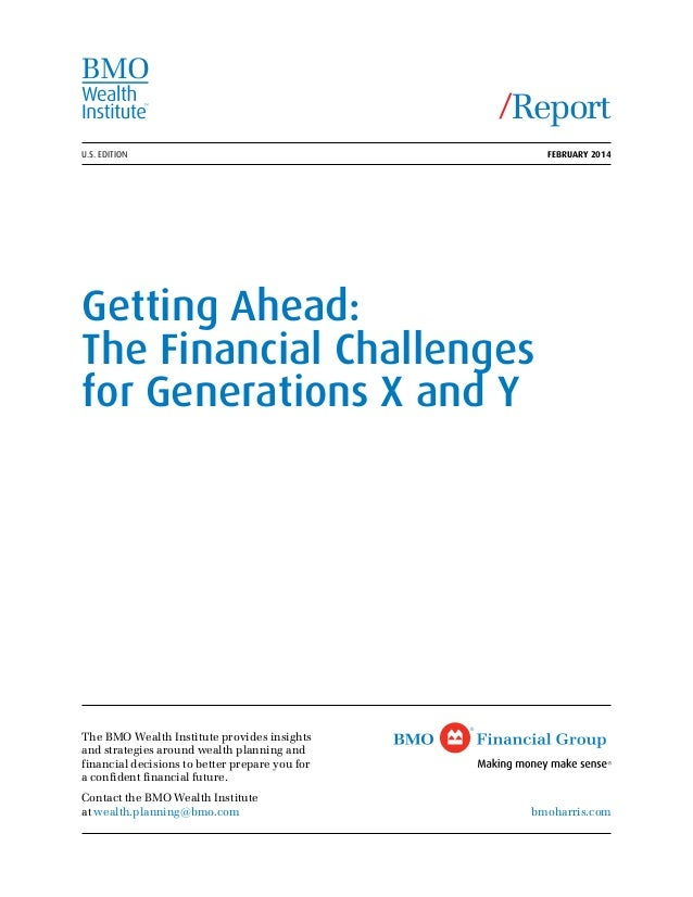 U.S. EDITION February 2014 Getting Ahead: The Financial Challenges for Generations X and Y The BMO Wealth Institute provi...