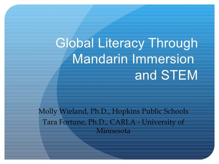 Global Literacy Through Mandarin Immersion  and STEM Molly Wieland, Ph.D., Hopkins Public Schools Tara Fortune, Ph.D., CAR...
