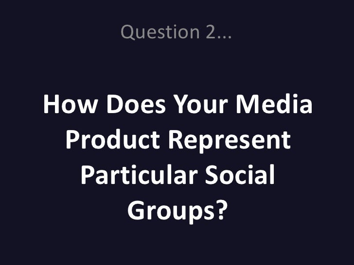 Question 2...   How Does Your Media  Product Represent   Particular Social       Groups?